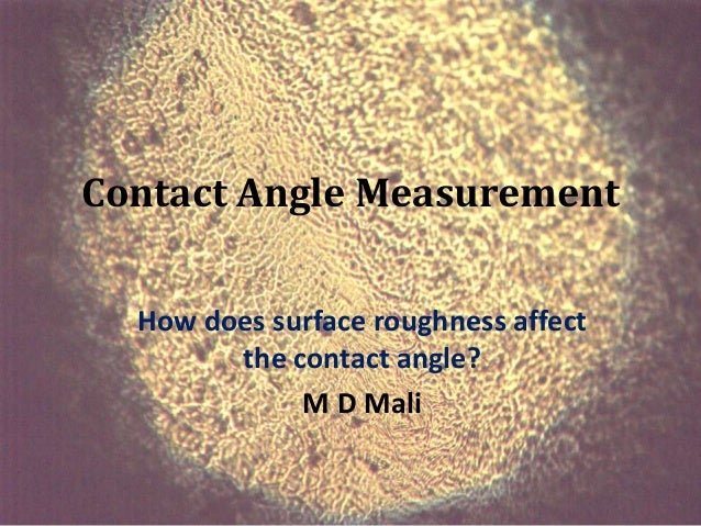Contact Angle Measurement  How does surface roughness affect        the contact angle?             M D Mali