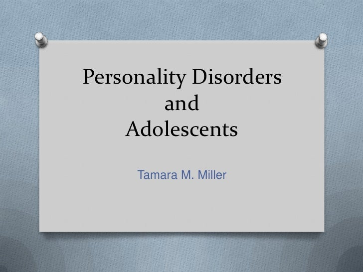 Personality Disorders        and    Adolescents     Tamara M. Miller