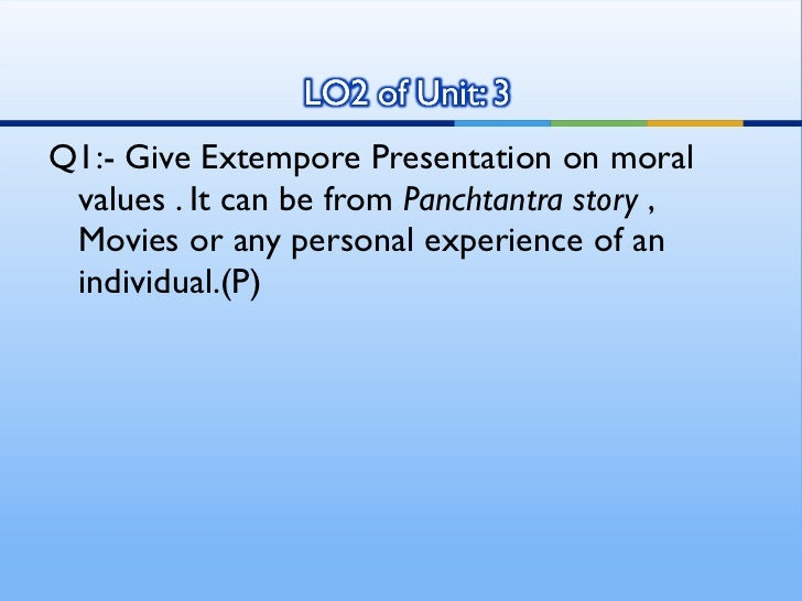 give extempore presentation on moral values Importance of parents can be seen by how much they  parents give moral support to the child in case  they are the one who instill good values in their.