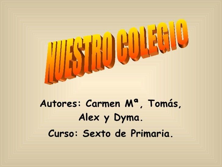 Autores: Carmen Mª, Tomás, Alex y Dyma. Curso: Sexto de Primaria. NUESTRO COLEGIO