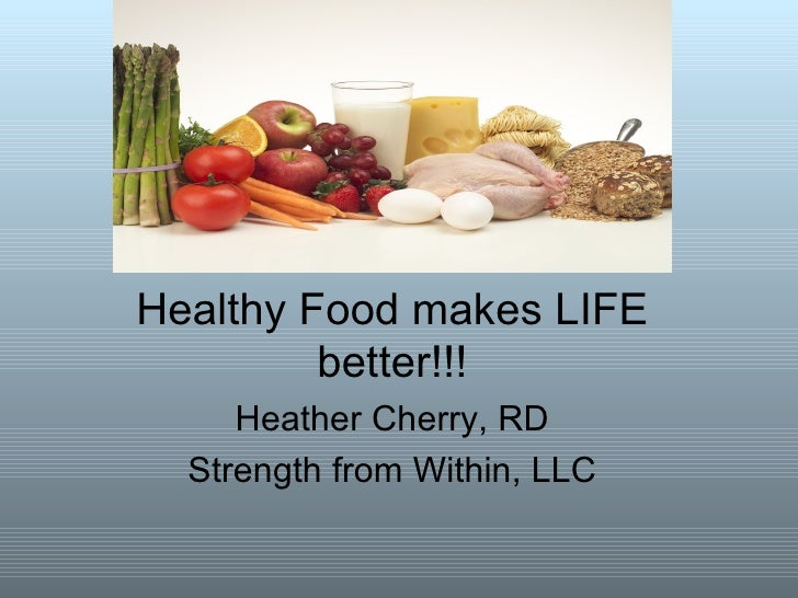 Healthy Food makes LIFE         better!!!     Heather Cherry, RD  Strength from Within, LLC