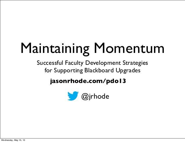 Maintaining MomentumSuccessful Faculty Development Strategiesfor Supporting Blackboard Upgrades@jrhodejasonrhode.com/pdo13...
