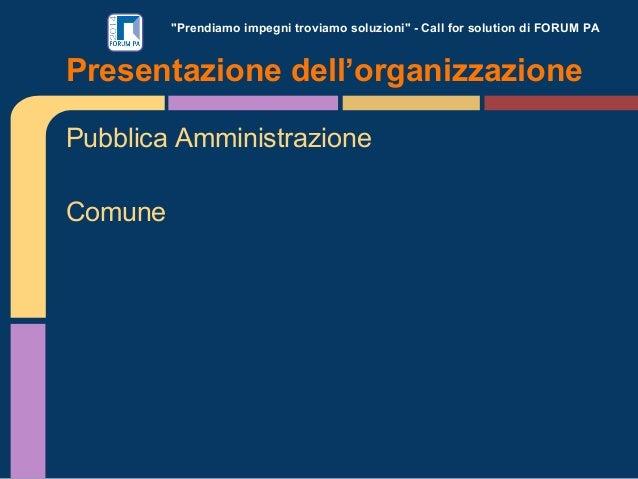 """""""Prendiamo impegni troviamo soluzioni"""" - Call for solution di FORUM PA Pubblica Amministrazione Comune Presentazione dell'..."""