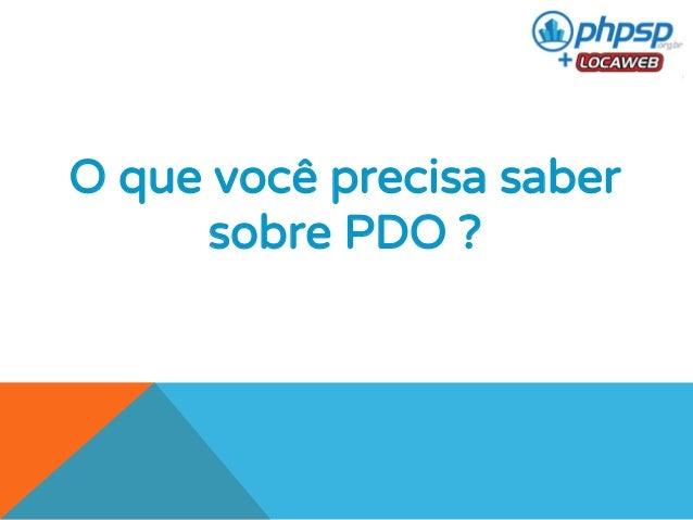 O que você precisa saber  sobre PDO ?