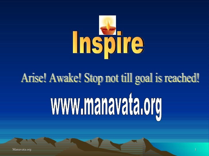 Inspire Arise! Awake! Stop not till goal is reached! www.manavata.org