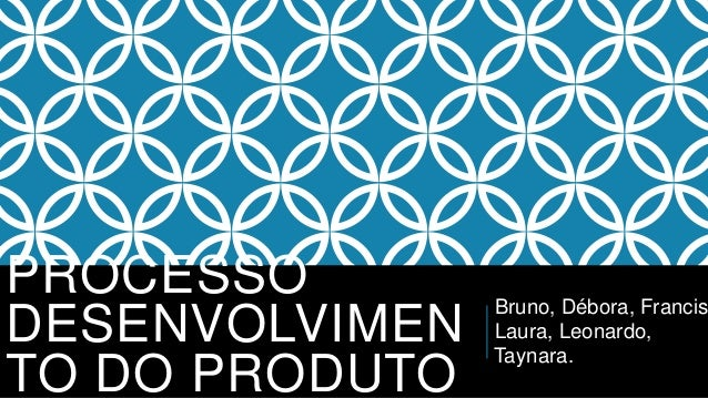 PROCESSO  DESENVOLVIMEN  TO DO PRODUTO  Bruno, Débora, Francisco,  Laura, Leonardo,  Taynara.