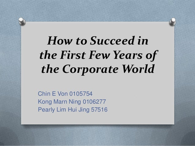 How to Succeed inthe First Few Years ofthe Corporate WorldChin E Von 0105754Kong Marn Ning 0106277Pearly Lim Hui Jing 57516