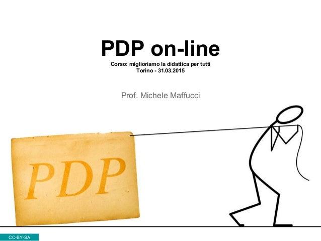 PDP on-lineCorso: miglioriamo la didattica per tutti Torino - 31.03.2015 Prof. Michele Maffucci CC-BY-SA