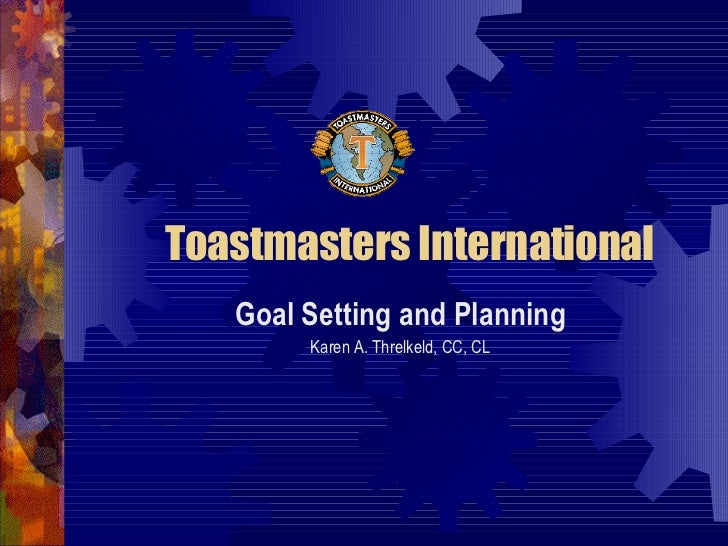 Toastmasters International Goal Setting and Planning Karen A. Threlkeld, CC, CL
