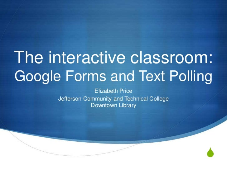 The interactive classroom:Google Forms and Text Polling                   Elizabeth Price      Jefferson Community and Tec...