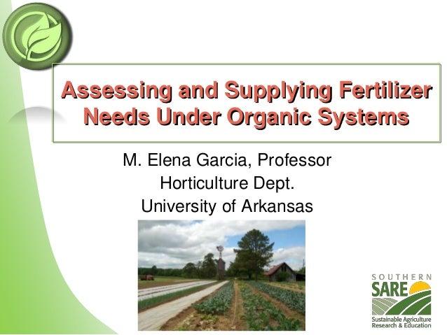 Assessing and Supplying Fertilizer Needs Under Organic Systems M. Elena Garcia, Professor Horticulture Dept. University of...
