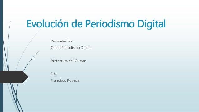 Evolución de Periodismo Digital  Presentación:  Curso Periodismo Digital  Prefectura del Guayas  De:  Francisco Poveda