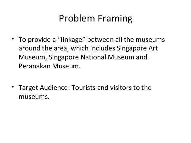 """Problem Framing• To provide a """"linkage"""" between all the museums  around the area, which includes Singapore Art  Museum, Si..."""