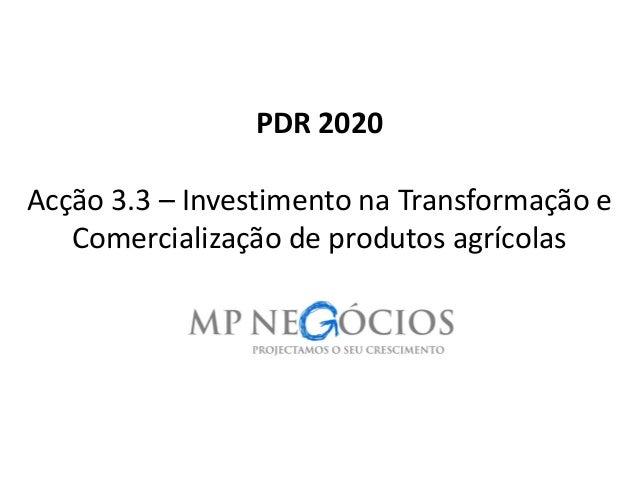 PDR 2020 Acção3.3 –Investimento na Transformação e Comercialização de produtos agrícolas  1
