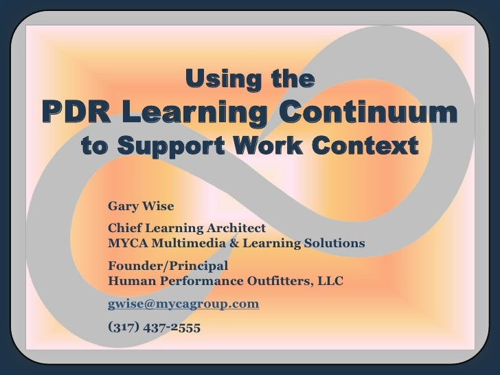 Using thePDR Learning Continuum  to Support Work Context   Gary Wise   Chief Learning Architect   MYCA Multimedia & Learni...