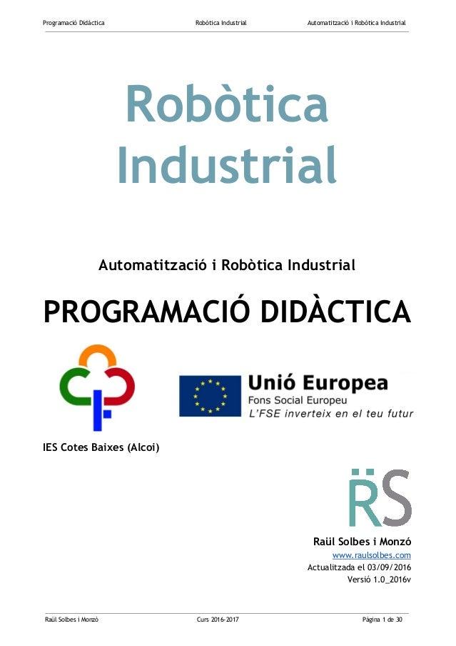 Programació Didàctica Robòtica Industrial Automatització i Robòtica Industrial  Robòtica Industrial Automatització i...