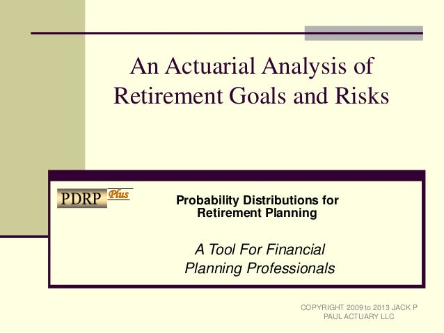 An Actuarial Analysis ofRetirement Goals and RisksA Tool For FinancialPlanning ProfessionalsCOPYRIGHT 2009 to 2013 JACK PP...