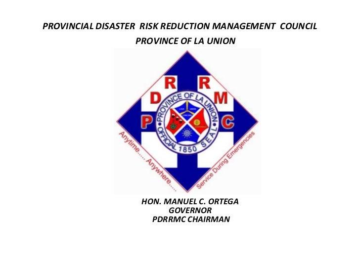 PROVINCIAL DISASTER  RISK REDUCTION MANAGEMENT  COUNCIL <br />PROVINCE OF LA UNION<br />HON. MANUEL C. ORTEGA <br />GOVERN...