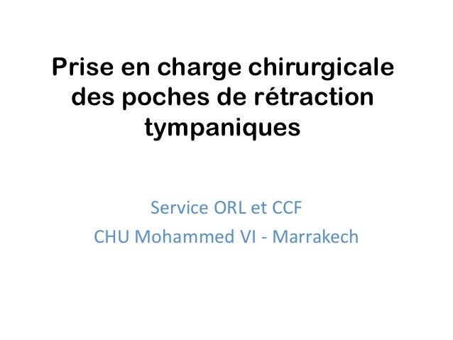 Prise en charge chirurgicale des poches de rétraction        tympaniques        Service ORL et CCF   CHU Mohammed VI - Mar...
