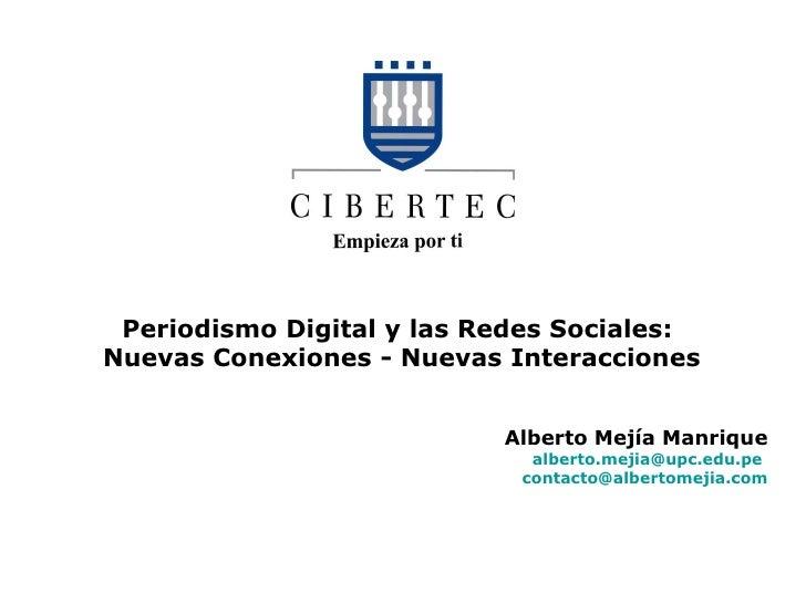 Periodismo Digital y las Redes Sociales:  Nuevas Conexiones - Nuevas Interacciones Alberto Mejía Manrique [email_address] ...