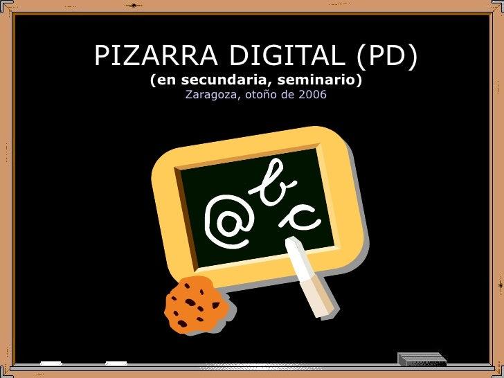 PIZARRA DIGITAL (PD) (en secundaria, seminario) Zaragoza, otoño de 2006