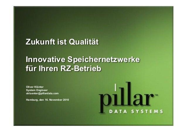Zukunft ist Qualität Innovative Speichernetzwerke für Ihren RZ-Betrieb Oliver Klünter System Engineer okluenter@pillardata...