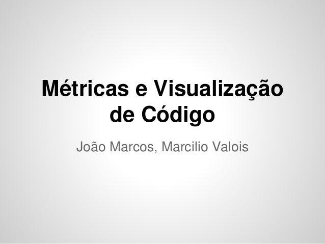 Métricas e Visualização de Código João Marcos, Marcilio Valois