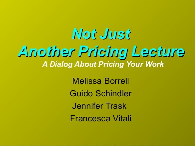 Melissa Borrell Guido Schindler Jennifer Trask Francesca Vitali Not JustNot Just Another Pricing LectureAnother Pricing Le...