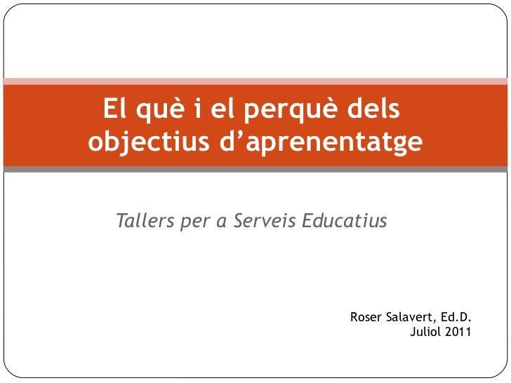 Tallers per a Serveis Educatius El què i el perquè dels  objectius d'aprenentatge Roser Salavert, Ed.D. Juliol 2011