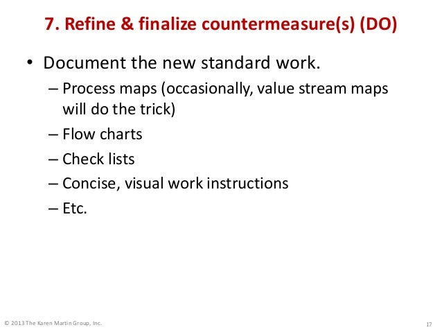 © 2013 The Karen Martin Group, Inc. 7. Refine & finalize countermeasure(s) (DO) • Document the new standard work. – Proces...