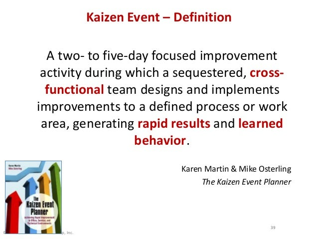 © 2013 The Karen Martin Group, Inc. Kaizen Event – Definition A two- to five-day focused improvement activity during which...