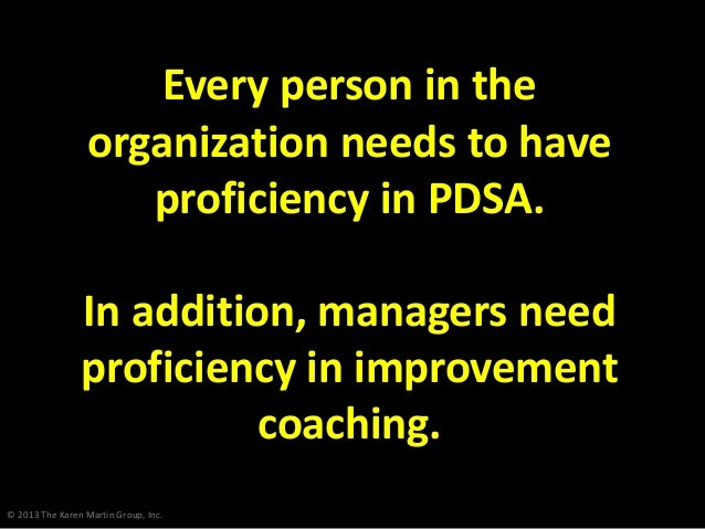 © 2013 The Karen Martin Group, Inc. Every person in the organization needs to have proficiency in PDSA. In addition, manag...