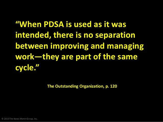 "© 2013 The Karen Martin Group, Inc. ""When PDSA is used as it was intended, there is no separation between improving and ma..."