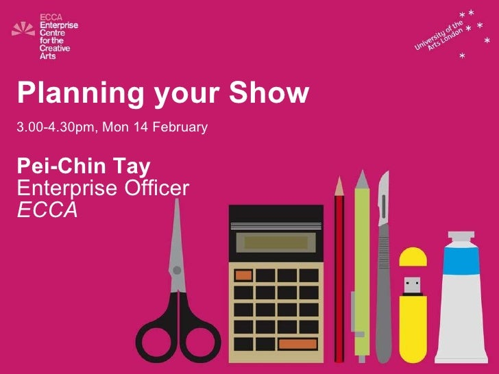 Planning your Show 3.00-4.30pm, Mon 14 February Pei-Chin Tay Enterprise Officer ECCA