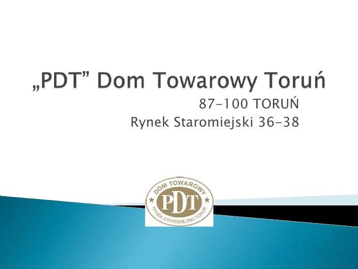 """""""PDT"""" Dom Towarowy Toruń<br />87-100 TORUŃ<br />Rynek Staromiejski 36-38<br />"""