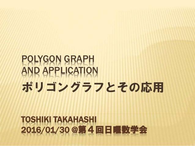 POLYGON GRAPH AND APPLICATION ポリゴングラフとその応用 TOSHIKI TAKAHASHI 2016/01/30 @第4回日曜数学会
