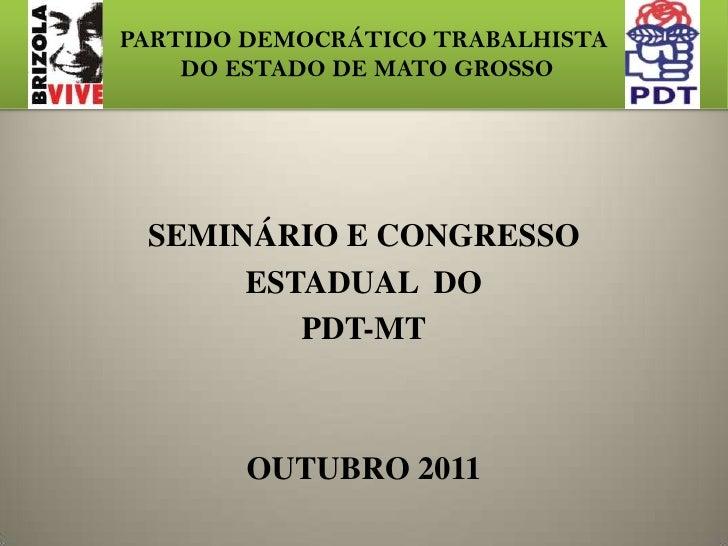 PARTIDO DEMOCRÁTICO TRABALHISTA    DO ESTADO DE MATO GROSSO SEMINÁRIO E CONGRESSO      ESTADUAL DO         PDT-MT        O...