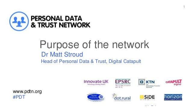 www.pdtn.org #PDT 1 www.pdtn.org #PDT Purpose of the network Dr Matt Stroud Head of Personal Data & Trust, Digital Catapult