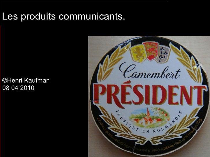 ©Henri Kaufman 08 04 2010 Les produits communicants.