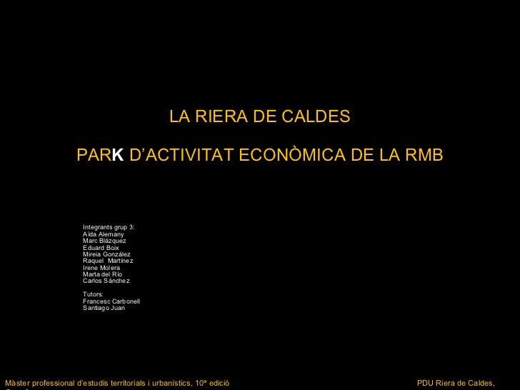LA RIERA DE CALDES PAR K   D'ACTIVITAT ECONÒMICA DE LA RMB Integrants grup 3: Aïda Alemany Marc Blázquez Eduard Boix Mirei...