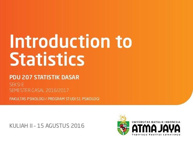 PDU 207 STATISTIK DASAR SEKSI E SEMESTER GASAL 2016/2017 FAKULTAS PSIKOLOGI / PROGRAM STUDI S1 PSIKOLOGI Introduction to ...