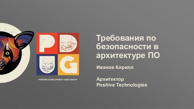 Заголовок ptsecurity.com Требования по безопасности в архитектуре ПО Иванов Кирилл Архитектор Positive Technologies