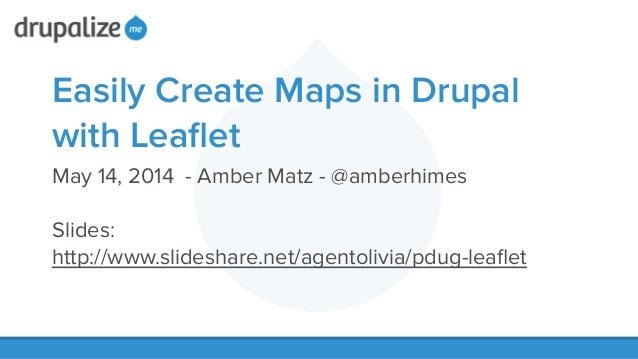 Easily Create Maps in Drupal with Leaflet May 14, 2014 - Amber Matz - @amberhimes ! Slides: http://www.slideshare.net/agent...