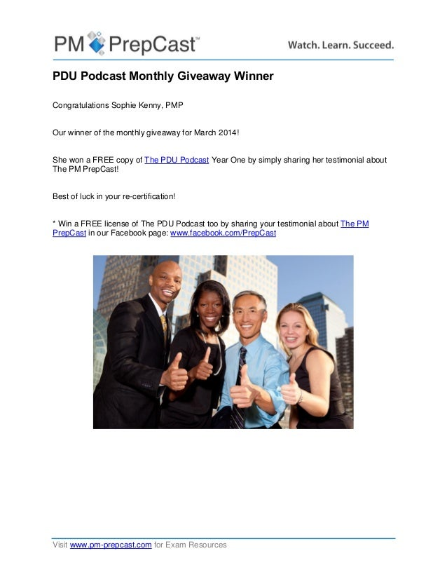 Visit www.pm-prepcast.com for Exam Resources PDU Podcast Monthly Giveaway Winner Congratulations Sophie Kenny, PMP Our win...
