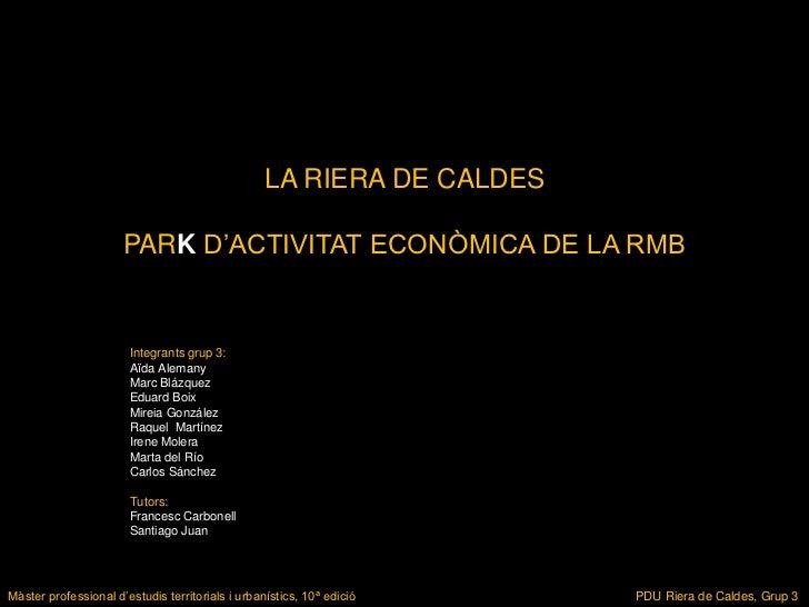 LA RIERA DE CALDES                      PARK D'ACTIVITAT ECONÒMICA DE LA RMB                       Integrants grup 3:     ...