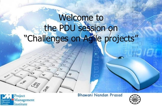 "Welcome to the PDU session on ""Challenges on Agile projects"" Bhawani Nandan Prasad"