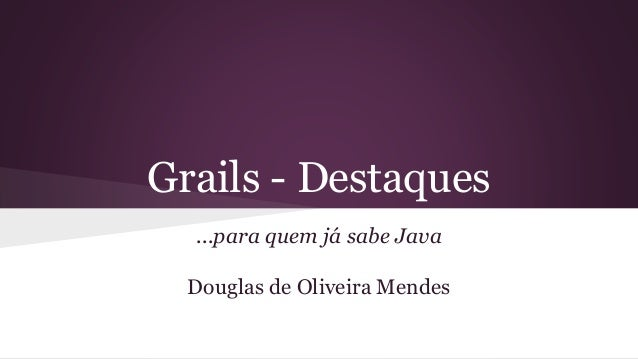 Grails - Destaques ...para quem já sabe Java Douglas de Oliveira Mendes