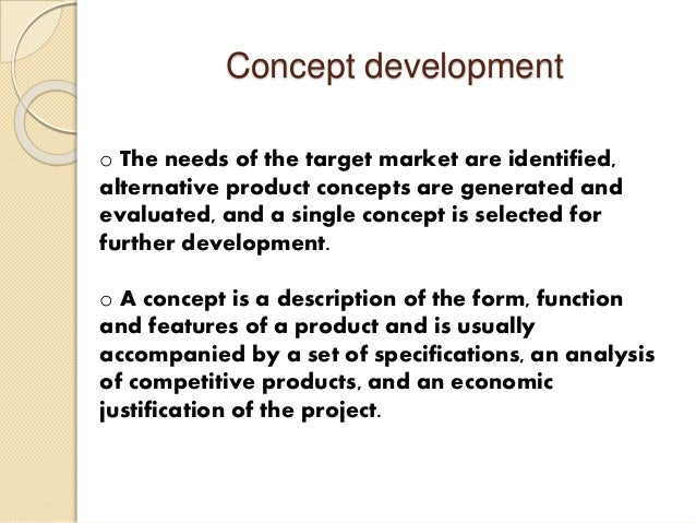 concept development Concept development process in this chapter, we will focus on concept development and the first two of its three components: clarifying requirements, concept generation and concept selection.