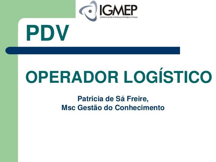 PDVOPERADOR LOGÍSTICO       Patricia de Sá Freire,   Msc Gestão do Conhecimento