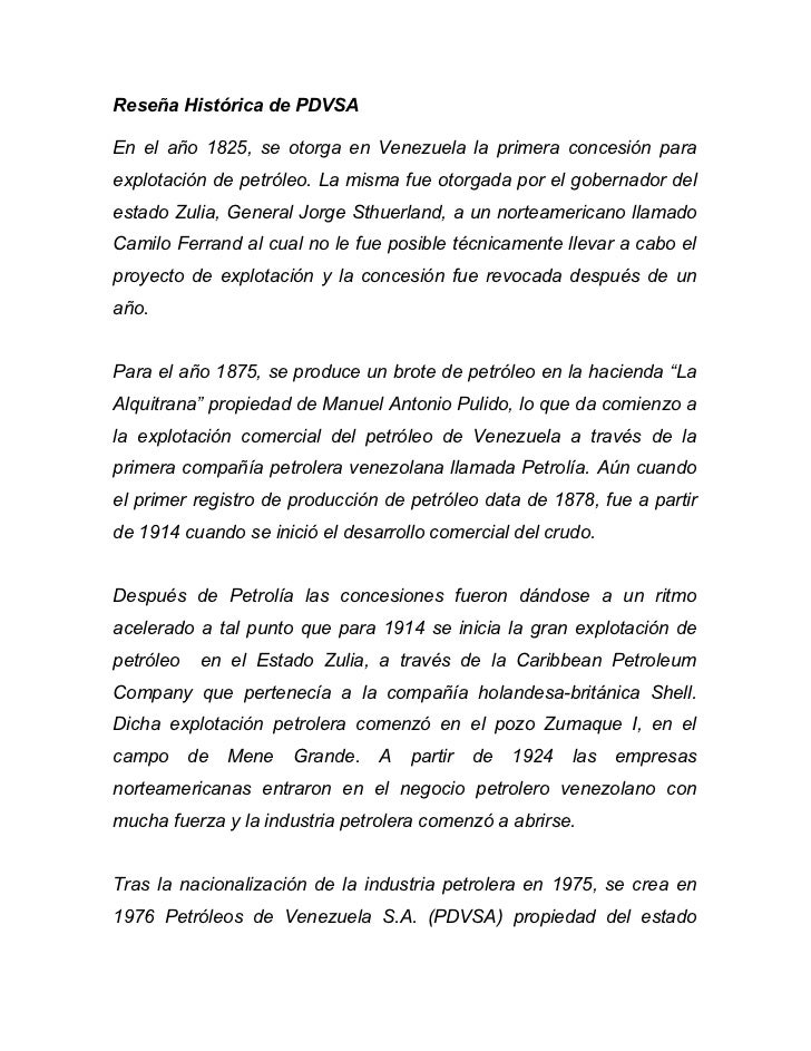 Reseña Histórica de PDVSAEn el año 1825, se otorga en Venezuela la primera concesión paraexplotación de petróleo. La misma...